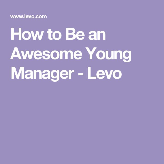 How to Be an Awesome Young Manager - Levo