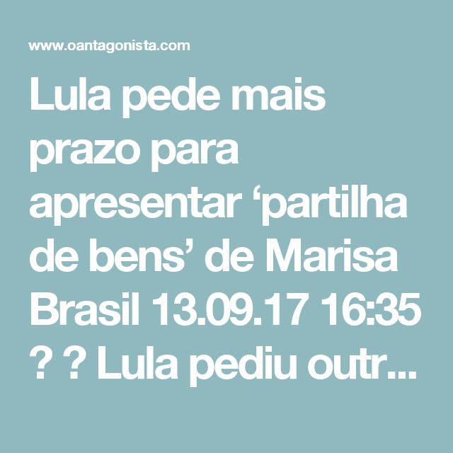 Lula pede mais prazo para apresentar 'partilha de bens' de Marisa Brasil  13.09.17 16:35   Lula pediu outros 30 dias para apresentação do plano de partilha no processo do inventário de Marisa Letícia. A pedido dos advogados, a Justiça já havia concedido 60 dias a mais.