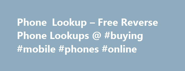 Phone Lookup – Free Reverse Phone Lookups @ #buying #mobile #phones #online http://mobile.remmont.com/phone-lookup-free-reverse-phone-lookups-buying-mobile-phones-online/  Free White Pages & Reverse Phone Lookup Every day you get a call from a number you've never seen before. Why be mysterious and think about who called you when all you have to do is come here to PhoneLookup.com and input the number to get instant results on who owns that number. We updateRead More