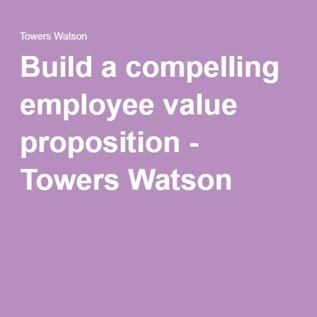 Build a compelling employee value proposition - Towers Watson