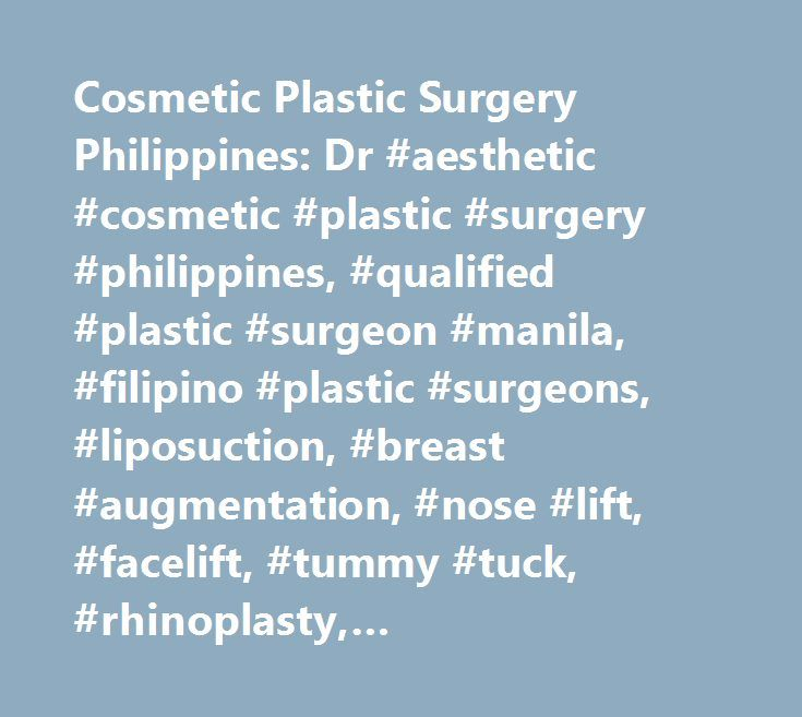 Cosmetic Plastic Surgery Philippines: Dr #aesthetic #cosmetic #plastic #surgery #philippines, #qualified #plastic #surgeon #manila, #filipino #plastic #surgeons, #liposuction, #breast #augmentation, #nose #lift, #facelift, #tummy #tuck, #rhinoplasty, #blepharoplasty, #forehead #lift, #scar #revision, #noselift, #eyebag, #eyelid, #neck, #brow #lift, #aesthetic, #abdominoplasty, #chin, #breast #reconstruction, #breast #reduction, #doctor, #md, #face, #procedures, #rhytidectomy, #procedure…