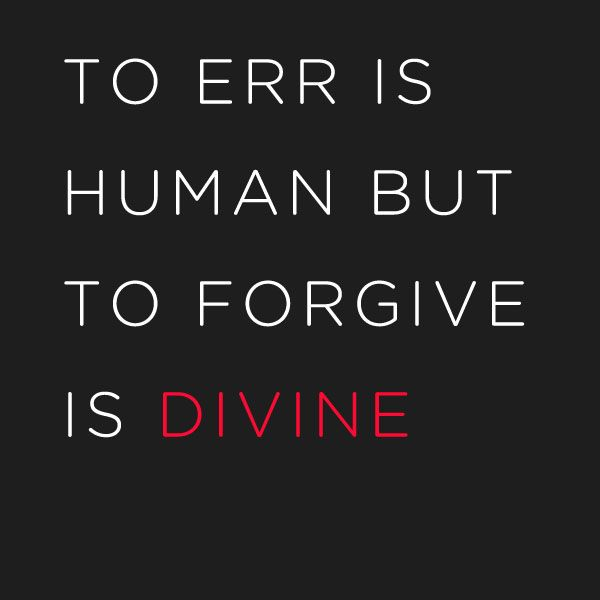 To err is human but to forgive is DIVINE