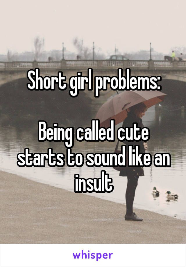 Short girl problems:  Being called cute starts to sound like an insult