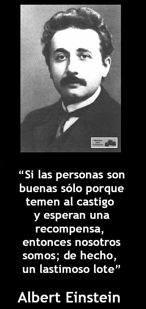 ... Si las personas son buenas sólo porque temen al castigo y esperan una recompensa, entonces nosotros somos; de hecho, un lastimoso lote. Albert Einstein.