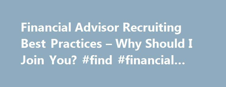 Financial Advisor Recruiting Best Practices – Why Should I Join You? #find #financial #advisors http://oakland.remmont.com/financial-advisor-recruiting-best-practices-why-should-i-join-you-find-financial-advisors/  # Today's environment for financial advisor recruiting is far different when I started 25 years ago. Information is far more available; financial advisors have many more choices; the regulatory environment makes it much more difficult to move; and everyone is after the same…