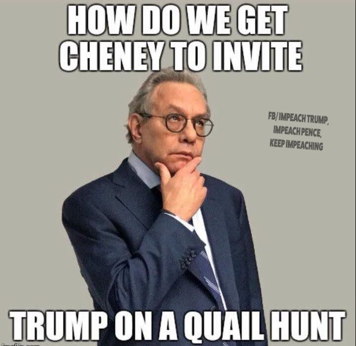 How do we get Dick Cheney to invite Trump on a quail hunt?