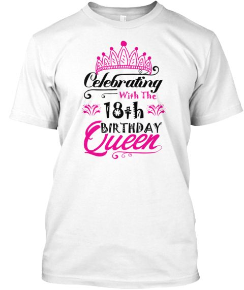 add3f5df3 Celebrating With The 18th Birthday Queen White T-Shirt Front   18th ...