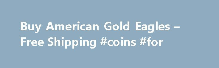 Buy American Gold Eagles – Free Shipping #coins #for http://coin.remmont.com/buy-american-gold-eagles-free-shipping-coins-for/  #gold dollar coin # American Gold Eagles Gold collectors and investors appreciate the rarity and value of the American Gold Eagle. These coins were first introduced by the United States Mint in 1986 and are still being produced today. Depending on the weight and rarity of the coin in question, Gold Eagles can be purchasedRead More