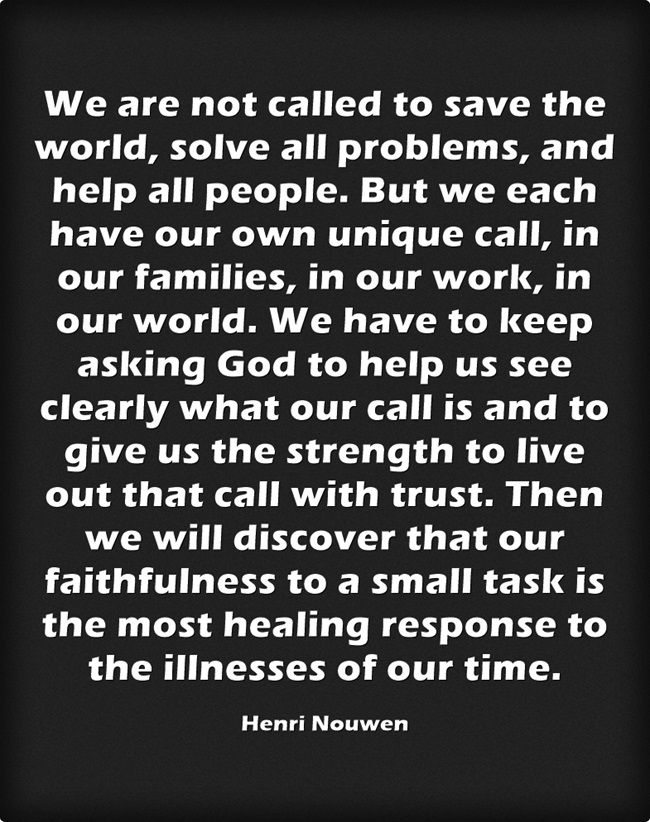 We are not called to save the world, solve all problems, and help all people. But we each have our own unique call, in our families, in our work, in our world. We have to keep asking God to help us see clearly what our call is and to give us the strength...