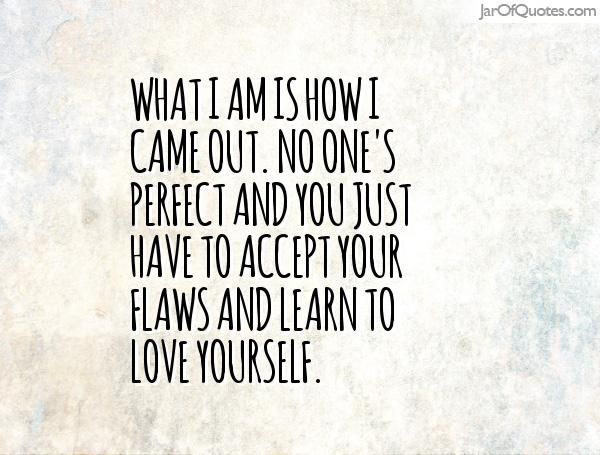 What I am is how I came out. No one's perfect and you just have to accept your flaws and learn to love yourself.  #quotes #love #sayings #inspirational #motivational #words #quoteoftheday #positive