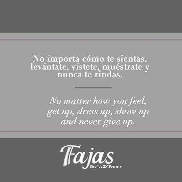 No matter how you feel, get up, dress up, show up and never give up. IQ Mag #FraseDelDíaFajasDiseñoD´Prada    No importa cómo te sientas, levántate, vístete, muéstrate y nunca te rindas #FraseDelDíaFajasDiseñoD´Prada