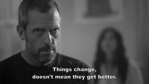"""Things change, doesn't mean they get better."" Dr. Gregory House; House MD quotes"