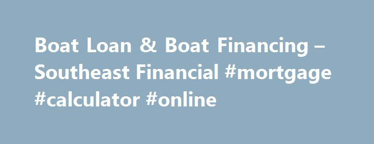 Boat Loan & Boat Financing – Southeast Financial #mortgage #calculator #online http://mortgage.remmont.com/boat-loan-boat-financing-southeast-financial-mortgage-calculator-online/  #boat mortgage calculator # Southeast Financial s Easier Boat Loans Find out if you're approved for a boat loan the SAME DAY you apply! Southeast Financial offers boat financing for marine purchases big and small, so if you're eager to get out on the water, you've come to the right place. We finance all types…