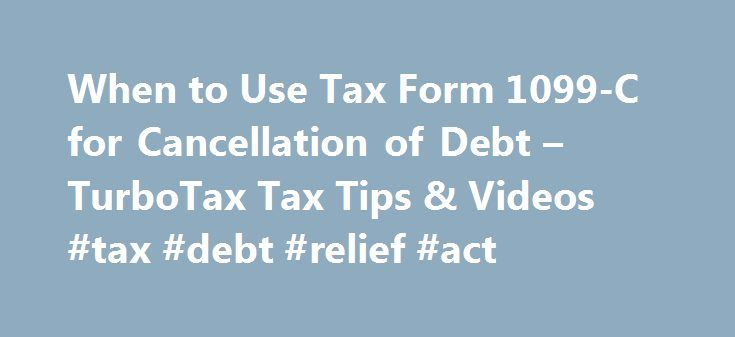 When to Use Tax Form 1099-C for Cancellation of Debt – TurboTax Tax Tips & Videos #tax #debt #relief #act http://south-carolina.nef2.com/when-to-use-tax-form-1099-c-for-cancellation-of-debt-turbotax-tax-tips-videos-tax-debt-relief-act/  # When to Use Tax Form 1099-C for Cancellation of Debt The above article is intended to provide generalized financial information designed to educate a broad segment of the public; it does not give personalized tax, investment, legal, or other business and…