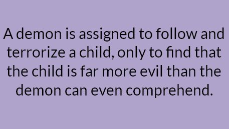 A demon is assigned to follow and terrorize a child, only to find that the child is far more evil than the demon can even comprehend.