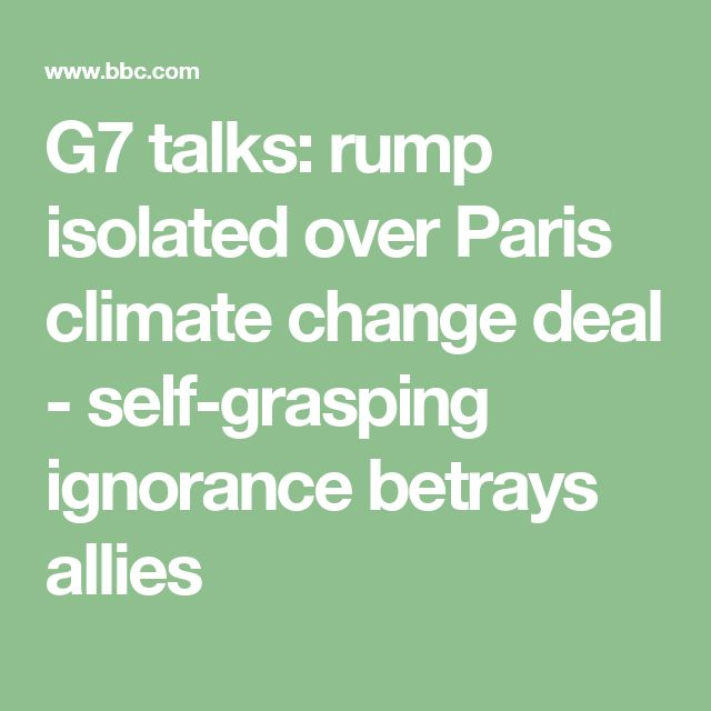 G7 talks: rump isolated over Paris climate change deal - self-grasping ignorance betrays allies