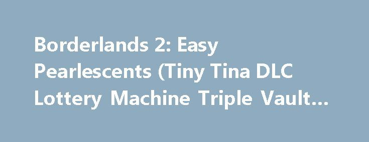 Borderlands 2: Easy Pearlescents (Tiny Tina DLC Lottery Machine Triple Vault Symbol) http://casino4uk.com/2017/11/11/borderlands-2-easy-pearlescents-tiny-tina-dlc-lottery-machine-triple-vault-symbol/  Borderlands 2: Easy Pearlescents (Tiny Tina DLC Lottery Machine Triple Vault Symbol)The post Borderlands 2: Easy Pearlescents (Tiny Tina DLC Lottery Machine Triple Vault Symbol) appeared first on Casino4uk.com.