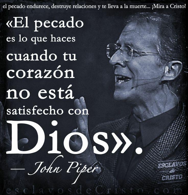 «El pecado es lo que haces cuando tu corazón no está satisfecho con Dios».  — John Piper | Desiring God
