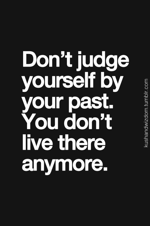 Don't Judge Yourself By Your Past, You Don't Live There