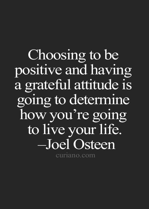 Choosing to be positive and having a grateful attitude is going to determine how you're going to live your life.: