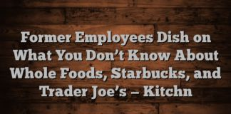 Former Employees Dish on What You Dont Know About Whole Foods Starbucks and Trader Joes  Kitchn