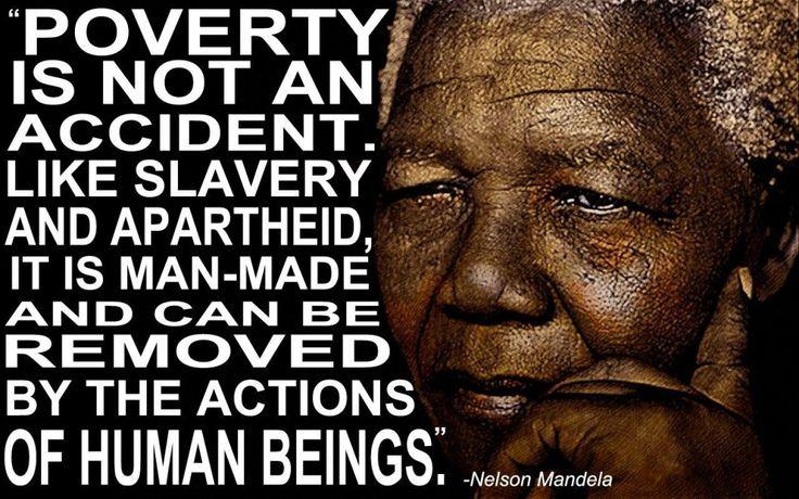 Poverty is not an accident. Like slavery and apartheid, it is man-made and can be removed by the actions of human beings. - Nelson Mandela  - http://sensequotes.com/nelson-mandela-quotes-about-poverty/