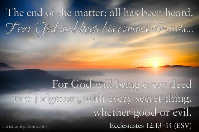 """Let us hear the conclusion of the whole matter: Fear God, and keep his commandments: for this is the whole duty of man.""  ""For God shall bring every work into judgment, with every secret thing, whether it be good, or whether it be evil."" Ecclesiastes 12: 13 - 14 KJV   Pretty much sums it up. God's word is true and is exalted even above all His Name.... And the Name of Jesus is exalted above every other name, so that should tell you the value of the Word of God..."