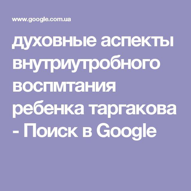 духовные аспекты внутриутробного воспмтания ребенка таргакова - Поиск в Google