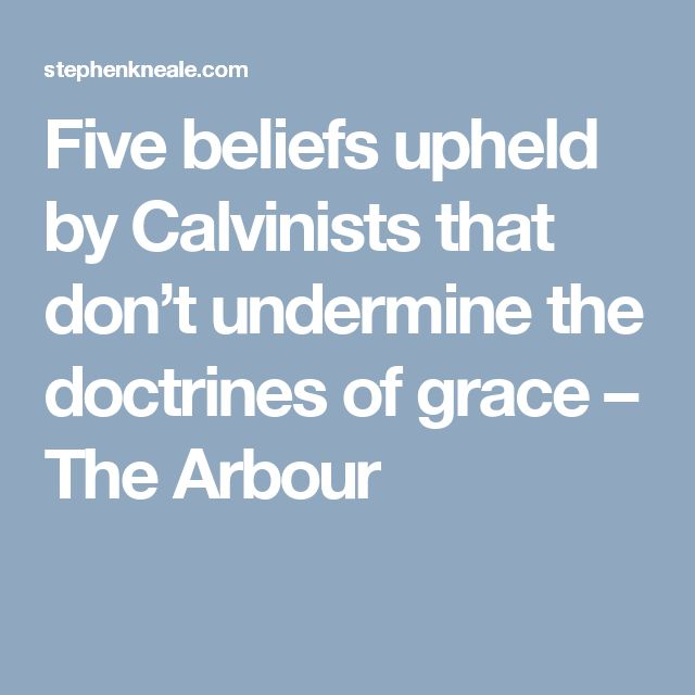 Five beliefs upheld by Calvinists that don't undermine the doctrines of grace – The Arbour