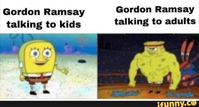 Gordon Ramsay Talking To Kids Talking To Adults Ifunny Funny Memes Memes Kids Talking