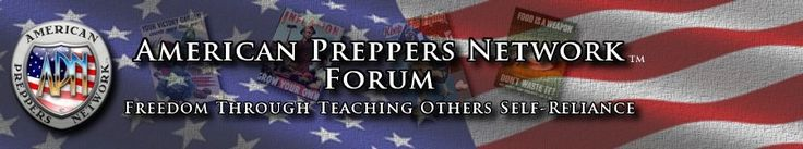 American Preppers Network Forum - Freedom Through Teaching Others Self-Reliance.