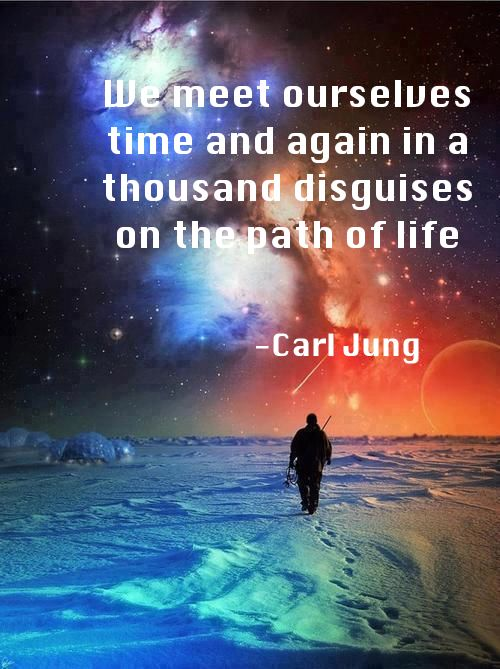 We meet ourselves time and again in a thousand disguises on the path of life ~Carl Jung