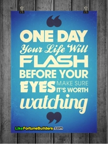 """One day your life with flash before your eyes, make sure it's worth watching"" #inspiration #quote"