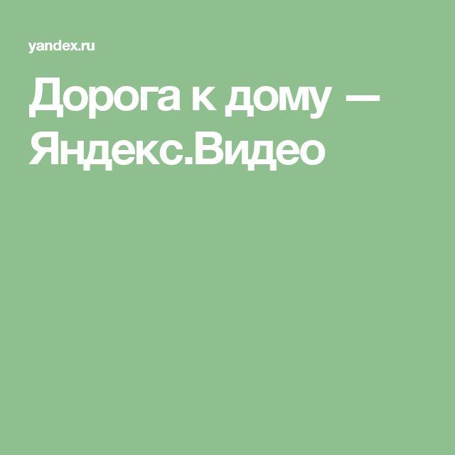 Дорога к дому — Яндекс.Видео