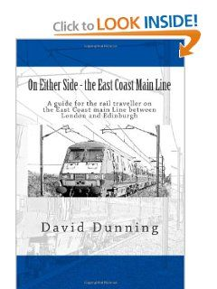 On Either Side - the East Coast Main Line: A guide for the rail traveller on the East Coast main Line between London and Edinburgh (Volume 2) by Mr David Dunning. $9.50. Publication: December 7, 2012. Publisher: CreateSpace Independent Publishing Platform (December 7, 2012)