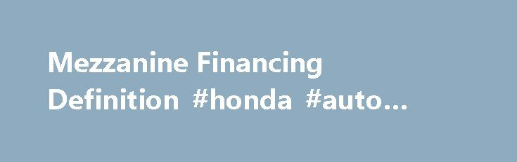 Mezzanine Financing Definition #honda #auto #finance http://finance.remmont.com/mezzanine-financing-definition-honda-auto-finance/  #mezzanine finance # Mezzanine Financing What is 'Mezzanine Financing' Mezzanine financing is a hybrid of debt and equity financing that gives the lender the rights to convert to an ownership or equity interest in the company in case of default, after venture capital companies and other senior lenders are paid. Mezzanine financing, usually completed with […]