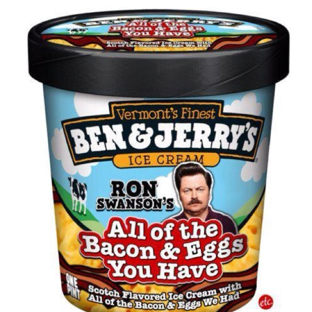 """Ron Swanson's """"scotch flavored all the bacon & egss you have"""" Ben and Jerry's icecream. :)"""