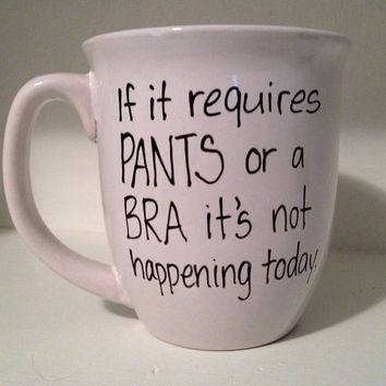 Funny Quote coffee mug for weekend - if it requires pants or a bra it's not happening today