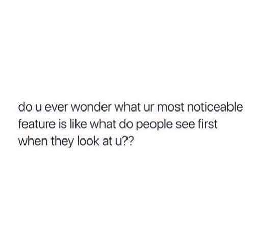 Yasssssssssssss <<< sometimes. when i look in the mirror i feel like my forehead stands out because it's big, but also my glasses...idrk.