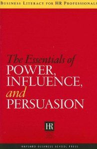 The Essentials of Power, Influence, and Persuasion (Business Literacy for HR Professionals) by Harvard Business School Press. $39.95. Publication: June 1, 2006. Publisher: Harvard Business Review Press; First Trade Paper Edition edition (June 1, 2006). Series - Business Literacy for HR Professionals