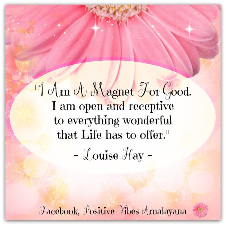 """I am a magnet for good.  I am open and receptive to everything wonderful that Life has to offer.""  ~ Louise Hay <3"
