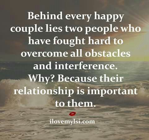 Behind every happy couple lies two people who fought hard to overcome all obstacles and interference. Why? Because their relationship is important to them.