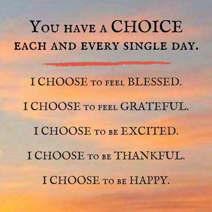 Tu tens uma ESCOLLHA em cada dia! Eu escolho sentir-me abençoado. Eu escolho sentir-me grato. Eu escolho estar animado. Eu escolho estar agradecido. Eu escolho ser feliz!