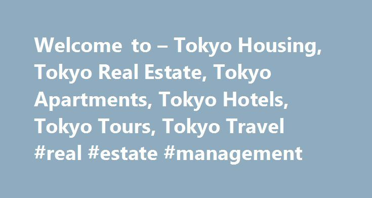 Welcome to – Tokyo Housing, Tokyo Real Estate, Tokyo Apartments, Tokyo Hotels, Tokyo Tours, Tokyo Travel #real #estate #management http://real-estate.remmont.com/welcome-to-tokyo-housing-tokyo-real-estate-tokyo-apartments-tokyo-hotels-tokyo-tours-tokyo-travel-real-estate-management/  #tokyo real estate # TokyoHousing.com Welcome to TokyoHousing.com! Definitions of the term Housing include lodging, living accommodations and dwellings provided for people. This website is dedicated to topics…
