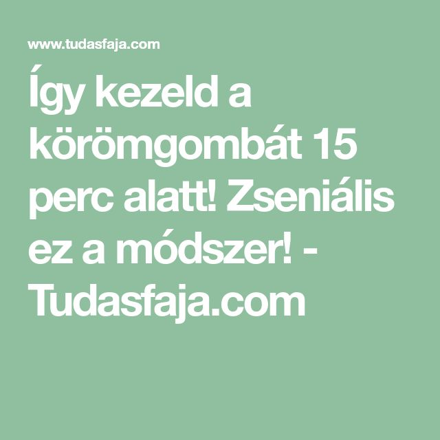 Így kezeld a körömgombát 15 perc alatt! Zseniális ez a módszer! - Tudasfaja.com