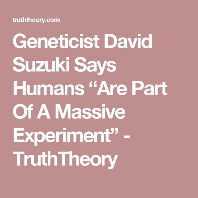 "Geneticist David Suzuki Says Humans ""Are Part Of A Massive Experiment"" - TruthTheory"