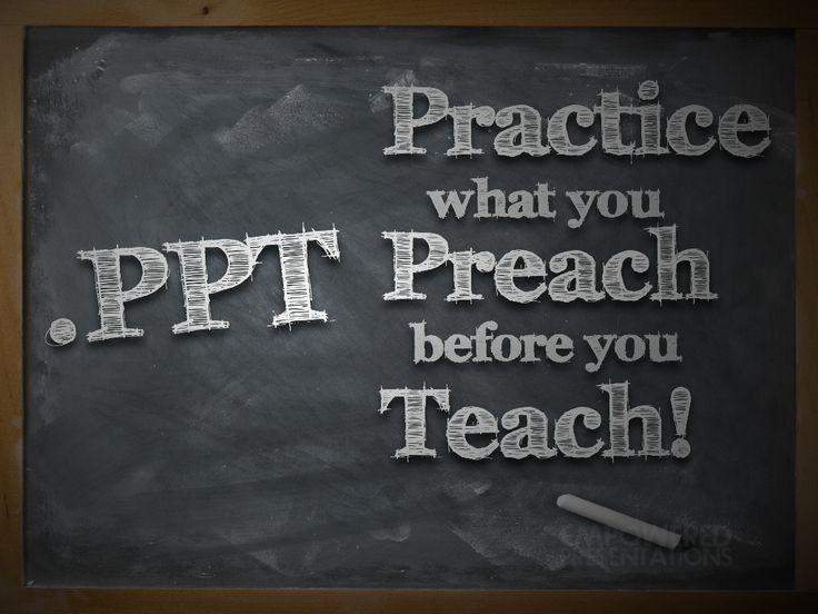 .PPT: Practice what you Preach before you Teach!