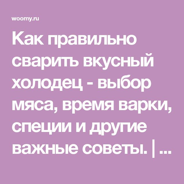 Как правильно сварить вкусный холодец - выбор мяса, время варки, специи и другие важные советы.   Woomy.ru