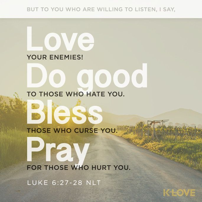 K-LOVE Daily Verse: But to you who are willing to listen, I say, love your enemies! Do good to those who hate you. Bless those who curse you. Pray for those who hurt you. Luke 6:27-28 NLT