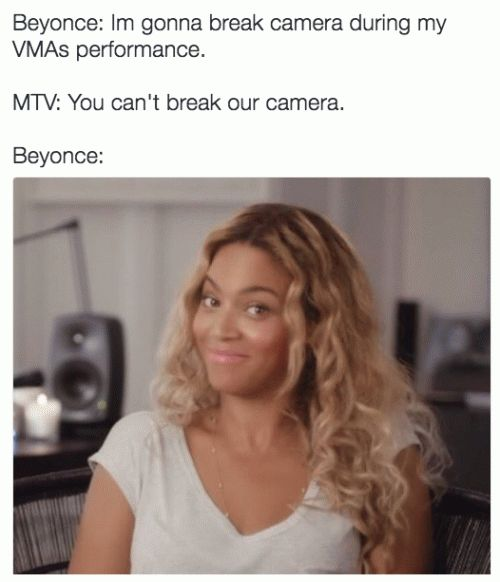 """I'm gonna break camera during my VMAs performance"" #Beyonce #memes"
